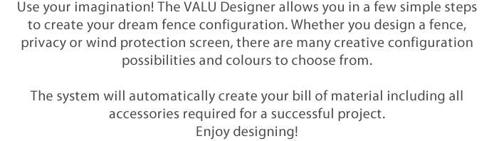 Let your imagination run free! Use VALU designer to plan the fence of your dreams, in a few quick and easy steps. Whether you are looking for a boundary or a screen fence, be creative, there are many combinations and colour variations to choose from when building your individual project. VALU designer automatically updates part lists and required accessories while you design your project fence. Enjoy!